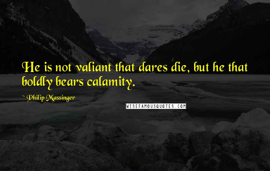 Philip Massinger quotes: He is not valiant that dares die, but he that boldly bears calamity.