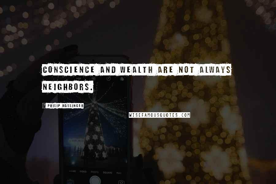 Philip Massinger quotes: Conscience and wealth are not always neighbors.