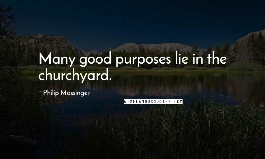 Philip Massinger quotes: Many good purposes lie in the churchyard.