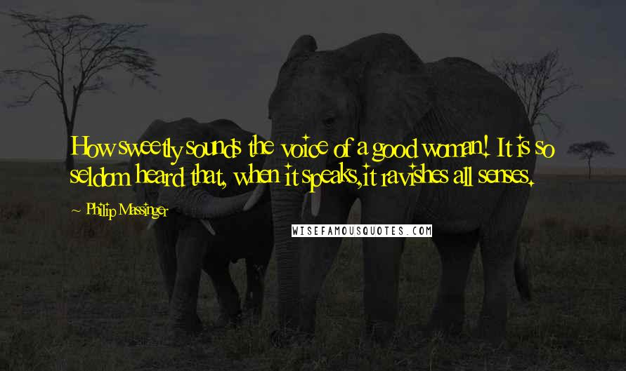 Philip Massinger quotes: How sweetly sounds the voice of a good woman! It is so seldom heard that, when it speaks,it ravishes all senses.