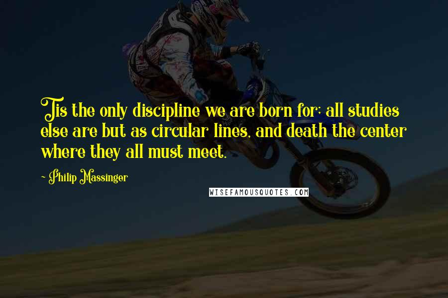 Philip Massinger quotes: Tis the only discipline we are born for; all studies else are but as circular lines, and death the center where they all must meet.