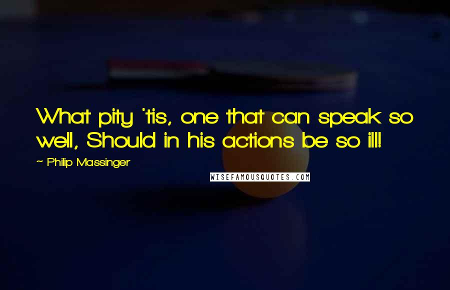Philip Massinger quotes: What pity 'tis, one that can speak so well, Should in his actions be so ill!