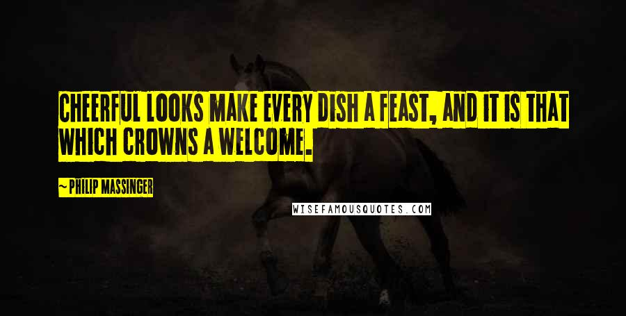 Philip Massinger quotes: Cheerful looks make every dish a feast, and it is that which crowns a welcome.
