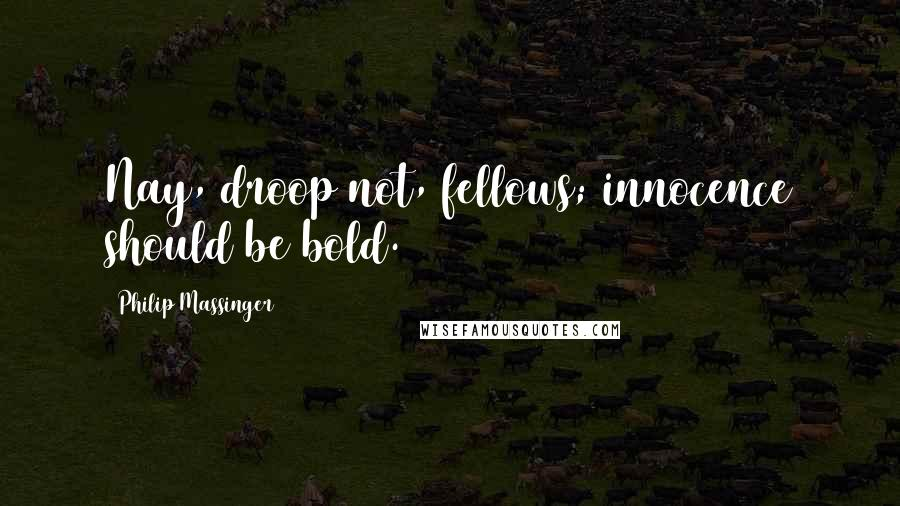 Philip Massinger quotes: Nay, droop not, fellows; innocence should be bold.