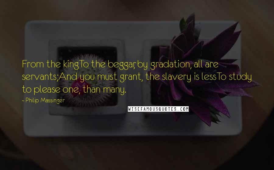 Philip Massinger quotes: From the kingTo the beggar, by gradation, all are servants;And you must grant, the slavery is lessTo study to please one, than many.