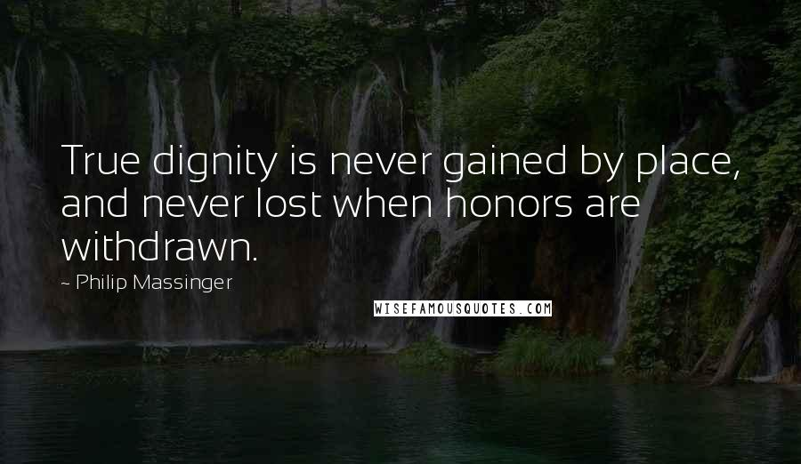 Philip Massinger quotes: True dignity is never gained by place, and never lost when honors are withdrawn.