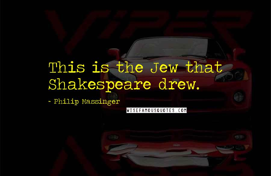 Philip Massinger quotes: This is the Jew that Shakespeare drew.