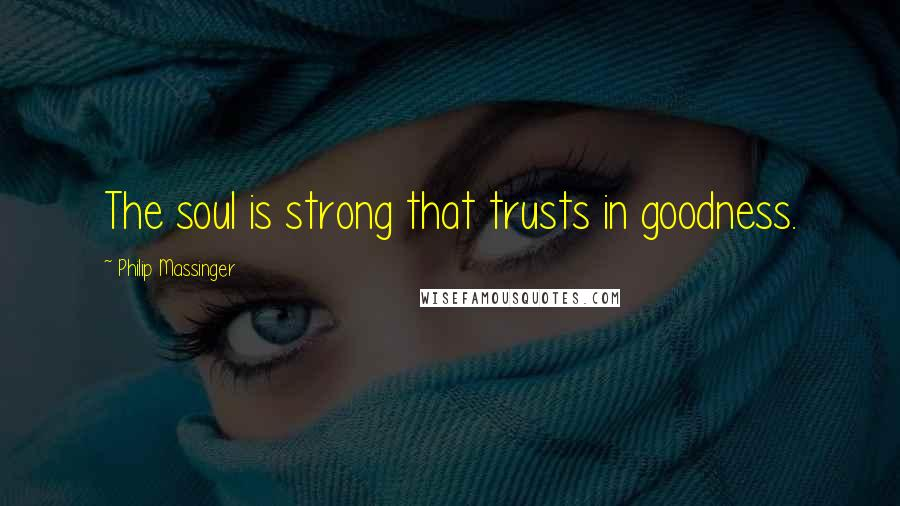 Philip Massinger quotes: The soul is strong that trusts in goodness.