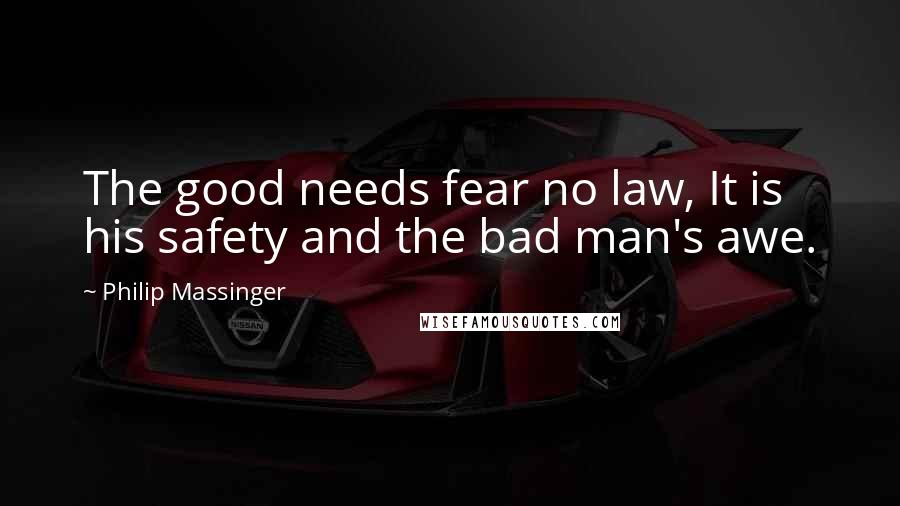 Philip Massinger quotes: The good needs fear no law, It is his safety and the bad man's awe.