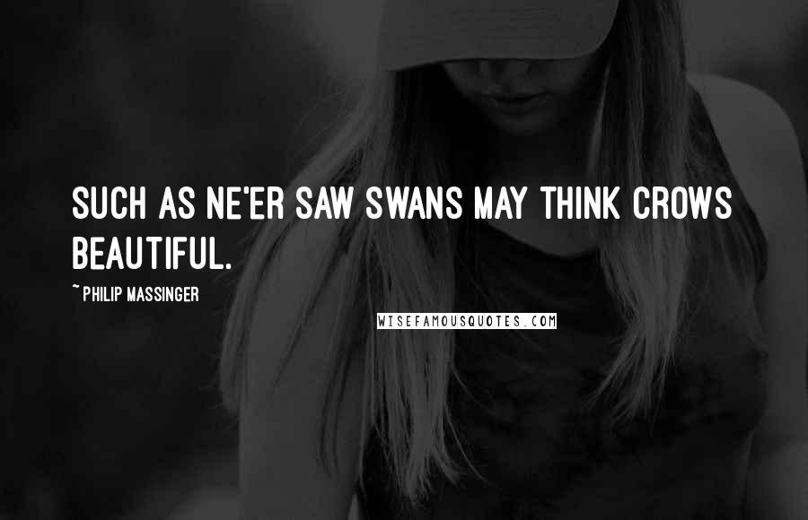 Philip Massinger quotes: Such as ne'er saw swans May think crows beautiful.