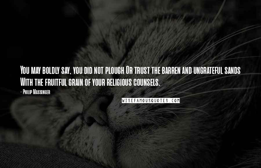 Philip Massinger quotes: You may boldly say, you did not plough Or trust the barren and ungrateful sands With the fruitful grain of your religious counsels.