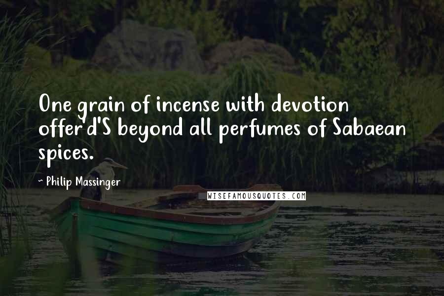 Philip Massinger quotes: One grain of incense with devotion offer'd'S beyond all perfumes of Sabaean spices.