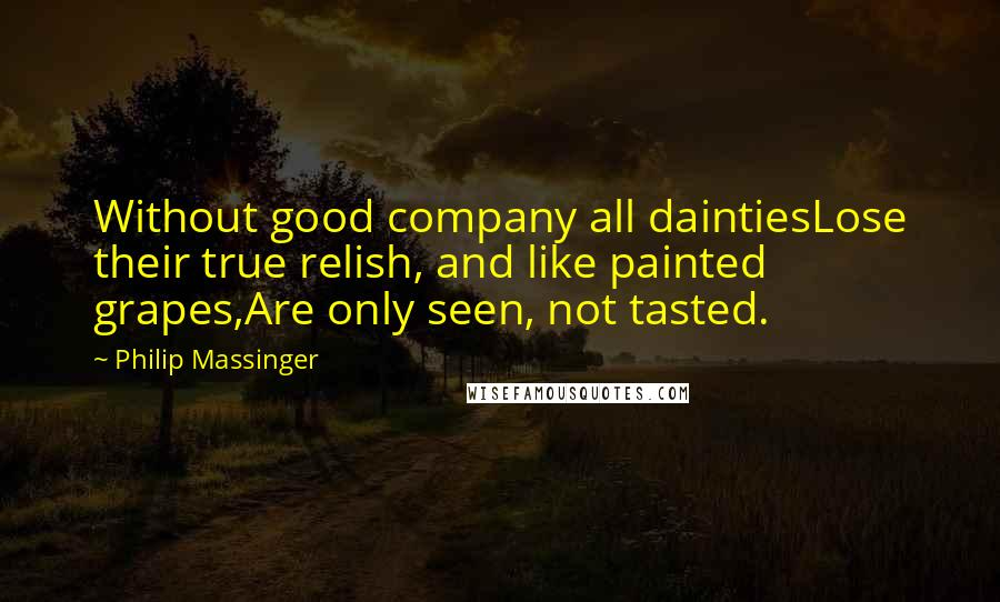 Philip Massinger quotes: Without good company all daintiesLose their true relish, and like painted grapes,Are only seen, not tasted.