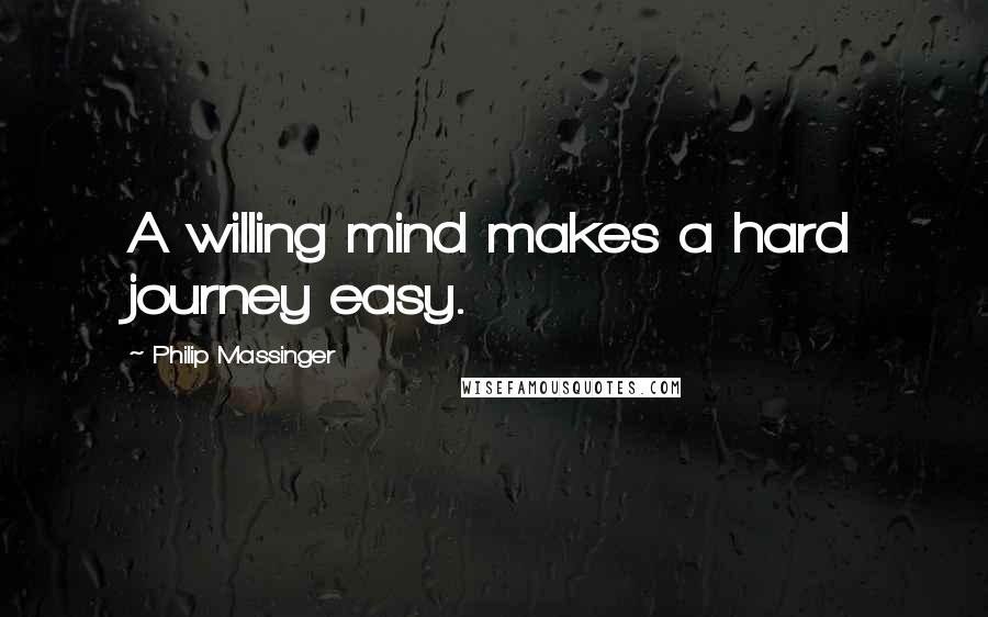 Philip Massinger quotes: A willing mind makes a hard journey easy.