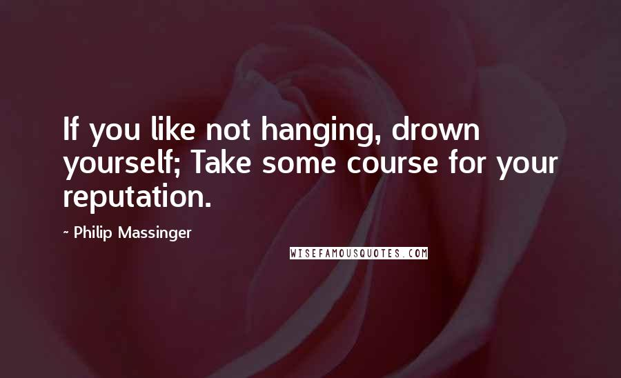 Philip Massinger quotes: If you like not hanging, drown yourself; Take some course for your reputation.