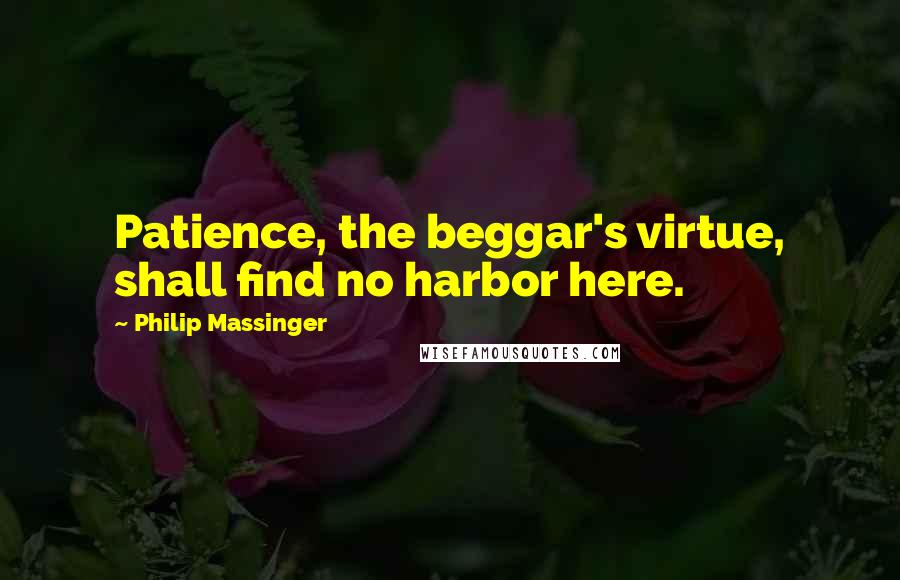Philip Massinger quotes: Patience, the beggar's virtue, shall find no harbor here.