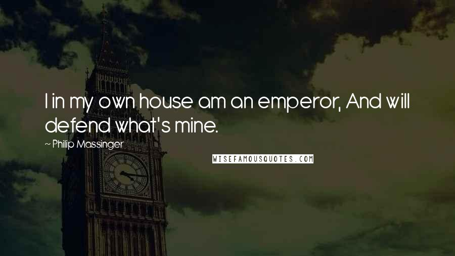 Philip Massinger quotes: I in my own house am an emperor, And will defend what's mine.