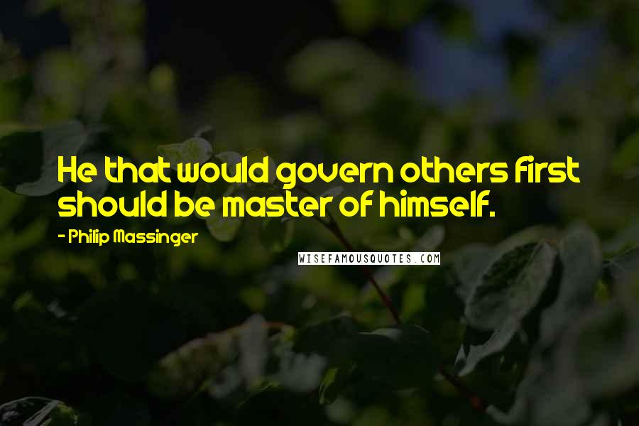 Philip Massinger quotes: He that would govern others first should be master of himself.