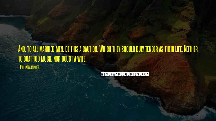 Philip Massinger quotes: And, to all married men, be this a caution, Which they should duly tender as their life, Neither to doat too much, nor doubt a wife.