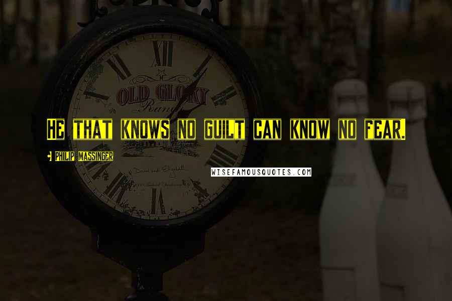 Philip Massinger quotes: He that knows no guilt can know no fear.