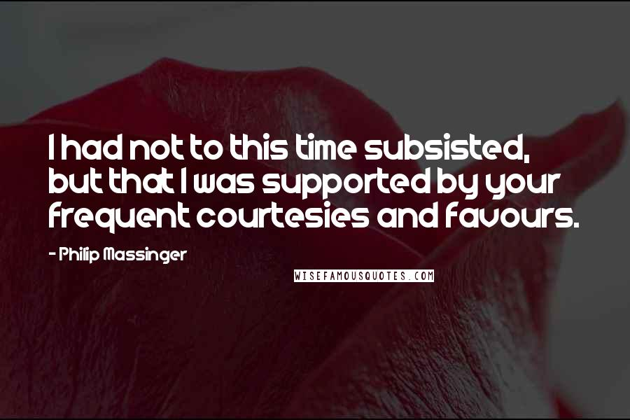 Philip Massinger quotes: I had not to this time subsisted, but that I was supported by your frequent courtesies and favours.