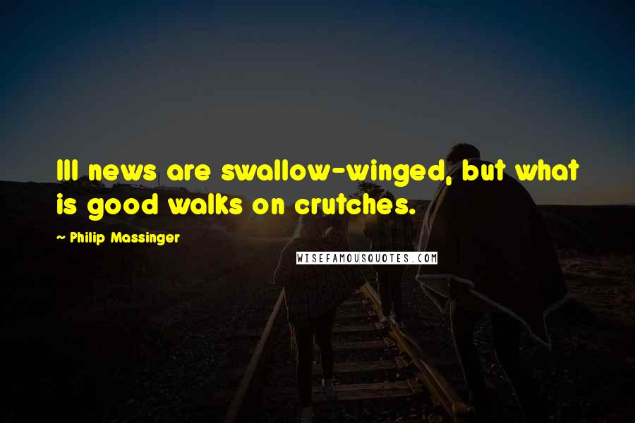 Philip Massinger quotes: Ill news are swallow-winged, but what is good walks on crutches.