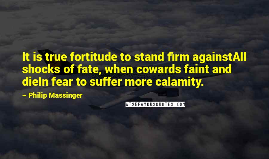 Philip Massinger quotes: It is true fortitude to stand firm againstAll shocks of fate, when cowards faint and dieIn fear to suffer more calamity.