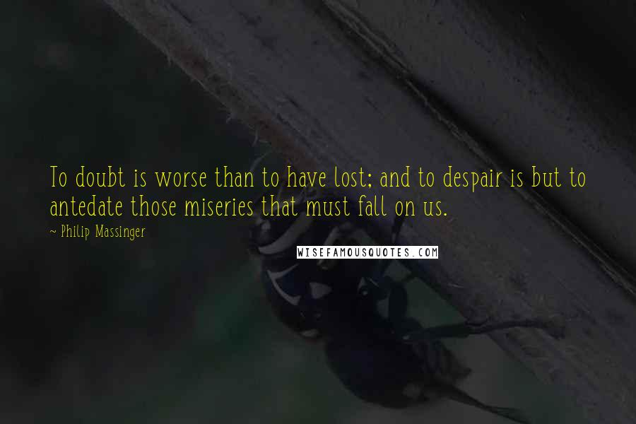 Philip Massinger quotes: To doubt is worse than to have lost; and to despair is but to antedate those miseries that must fall on us.