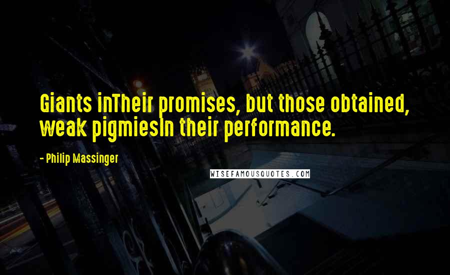 Philip Massinger quotes: Giants inTheir promises, but those obtained, weak pigmiesIn their performance.