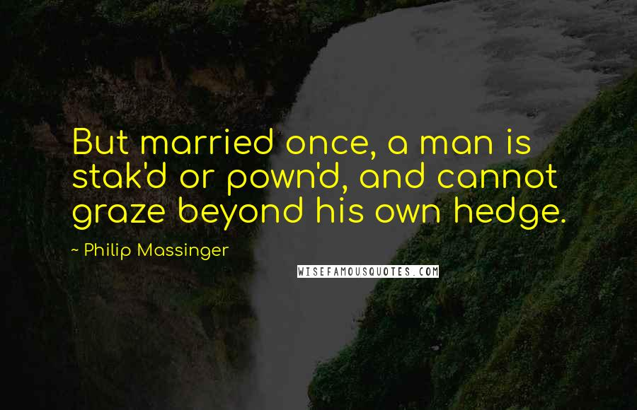 Philip Massinger quotes: But married once, a man is stak'd or pown'd, and cannot graze beyond his own hedge.