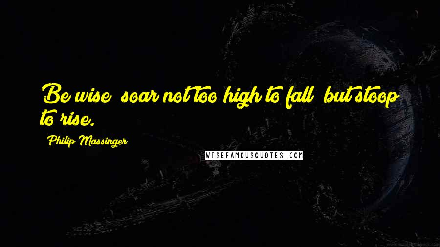 Philip Massinger quotes: Be wise; soar not too high to fall; but stoop to rise.