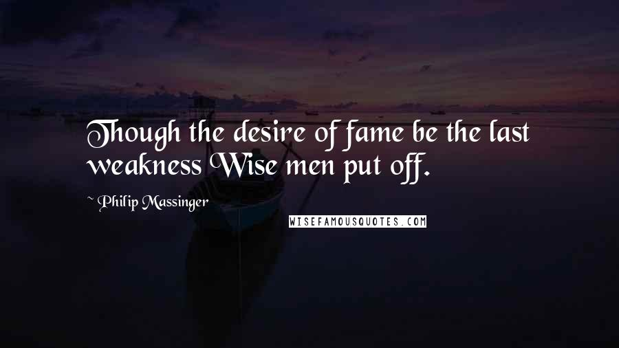 Philip Massinger quotes: Though the desire of fame be the last weakness Wise men put off.