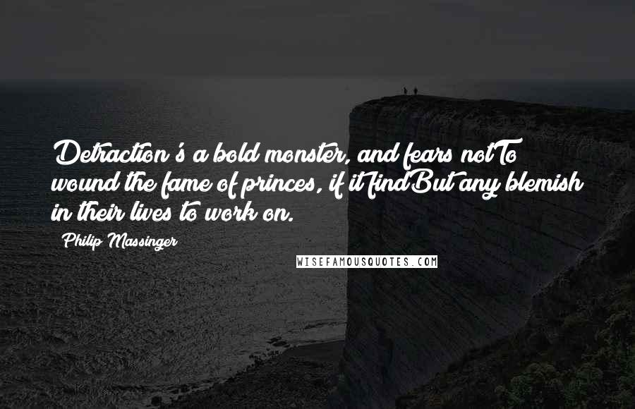 Philip Massinger quotes: Detraction's a bold monster, and fears notTo wound the fame of princes, if it findBut any blemish in their lives to work on.