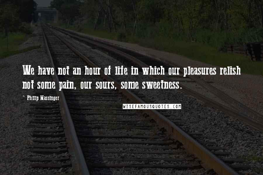 Philip Massinger quotes: We have not an hour of life in which our pleasures relish not some pain, our sours, some sweetness.