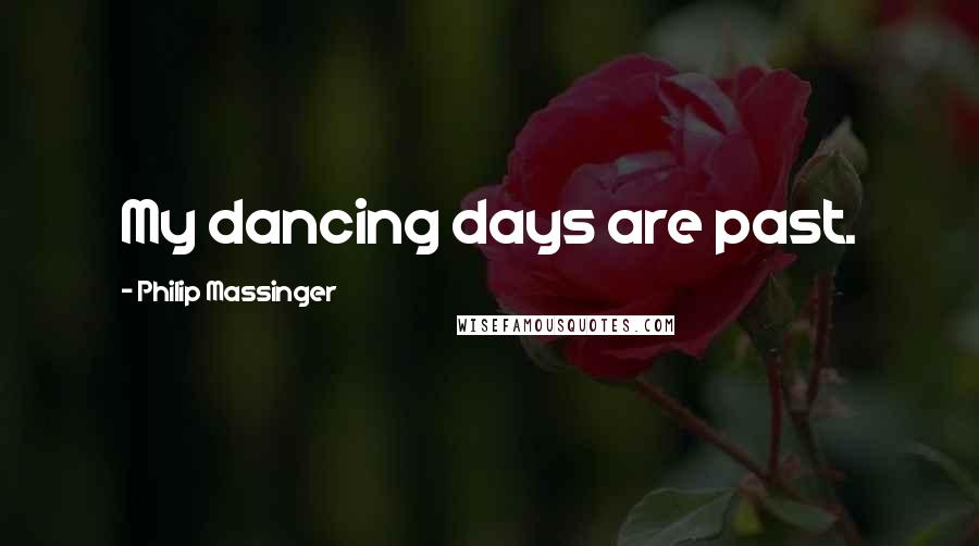 Philip Massinger quotes: My dancing days are past.