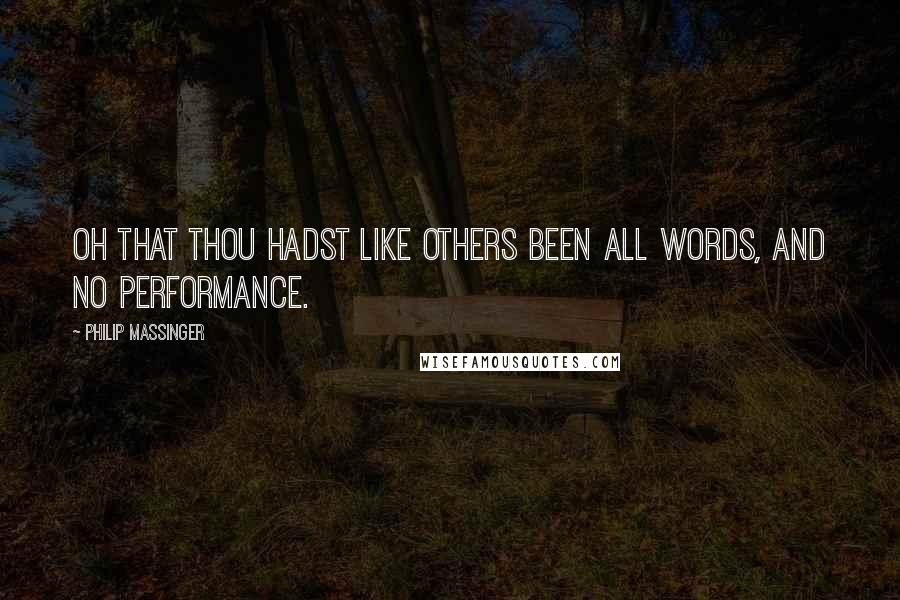 Philip Massinger quotes: Oh that thou hadst like others been all words, And no performance.