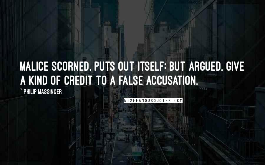Philip Massinger quotes: Malice scorned, puts out itself; but argued, give a kind of credit to a false accusation.