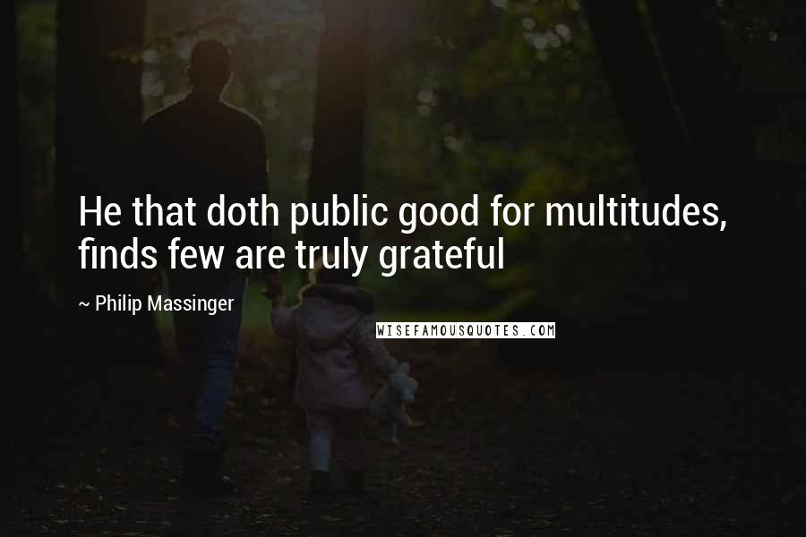 Philip Massinger quotes: He that doth public good for multitudes, finds few are truly grateful