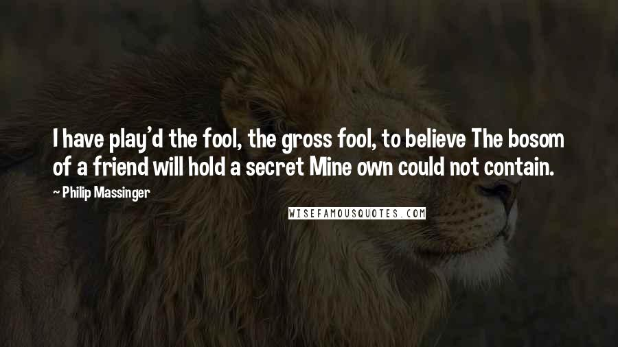 Philip Massinger quotes: I have play'd the fool, the gross fool, to believe The bosom of a friend will hold a secret Mine own could not contain.