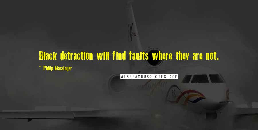 Philip Massinger quotes: Black detraction will find faults where they are not.