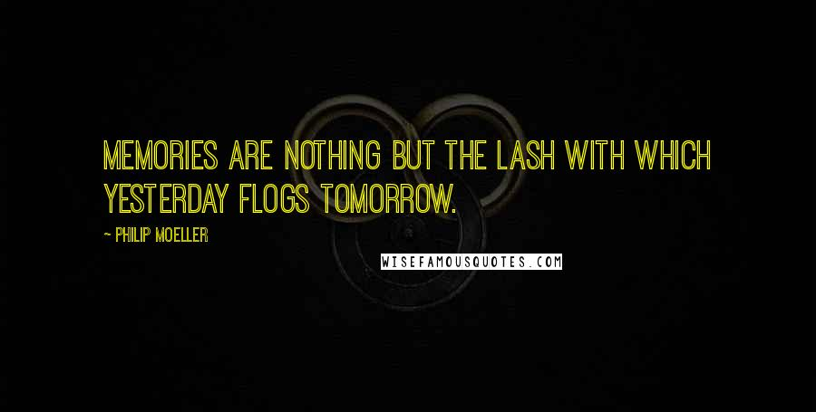 Philip Moeller quotes: Memories are nothing but the lash with which yesterday flogs tomorrow.