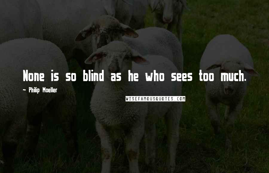 Philip Moeller quotes: None is so blind as he who sees too much.