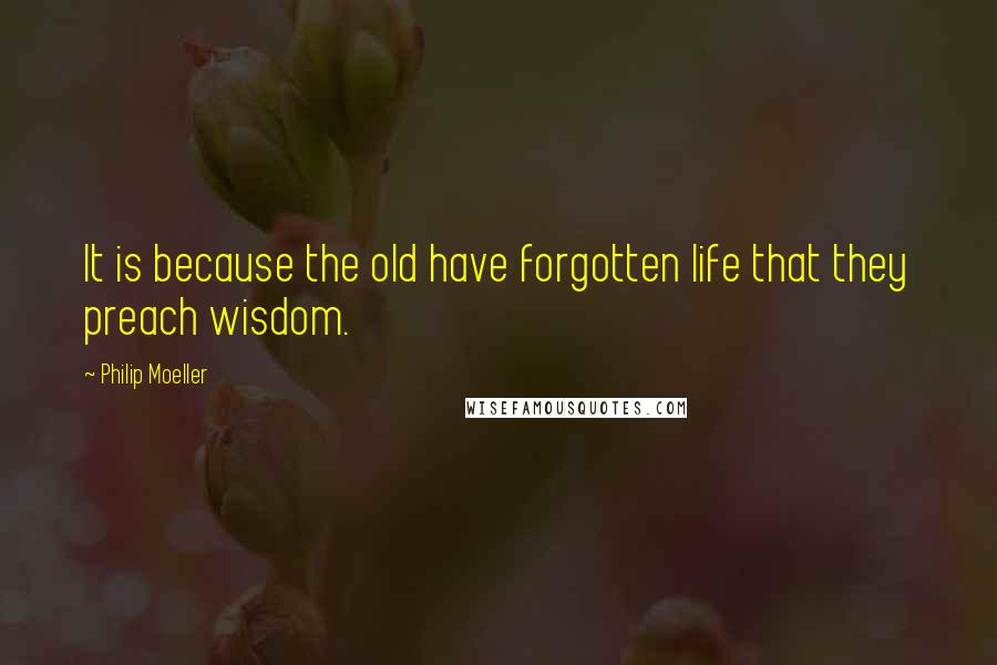 Philip Moeller quotes: It is because the old have forgotten life that they preach wisdom.