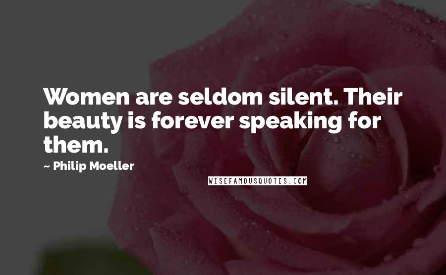 Philip Moeller quotes: Women are seldom silent. Their beauty is forever speaking for them.