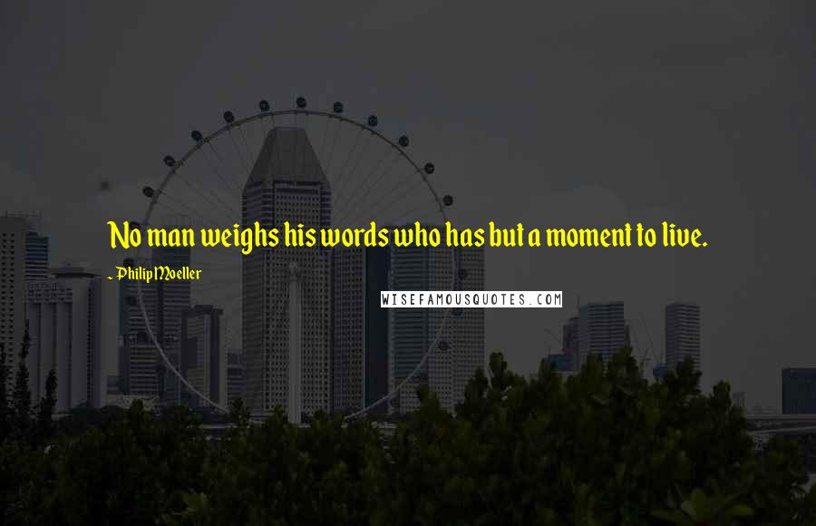 Philip Moeller quotes: No man weighs his words who has but a moment to live.