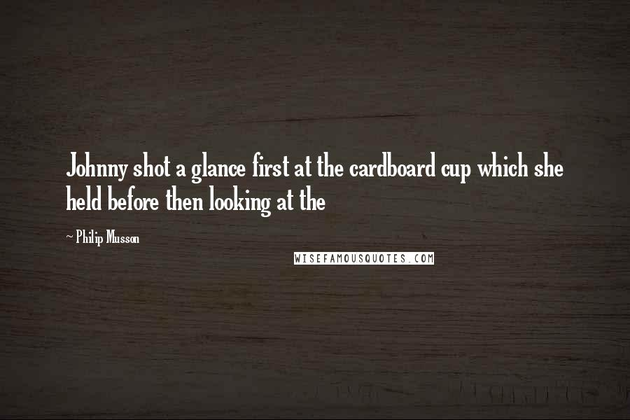 Philip Musson quotes: Johnny shot a glance first at the cardboard cup which she held before then looking at the