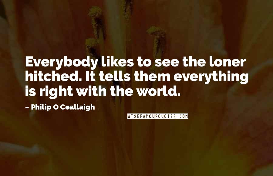 Philip O Ceallaigh quotes: Everybody likes to see the loner hitched. It tells them everything is right with the world.