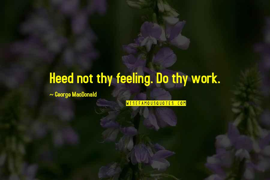 Philip Of Macedonia Quotes By George MacDonald: Heed not thy feeling. Do thy work.