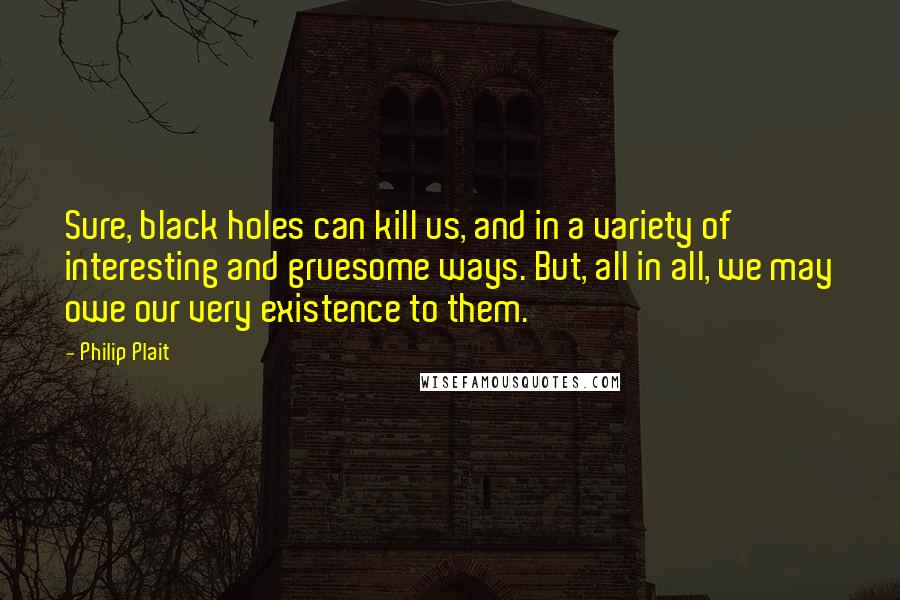 Philip Plait quotes: Sure, black holes can kill us, and in a variety of interesting and gruesome ways. But, all in all, we may owe our very existence to them.