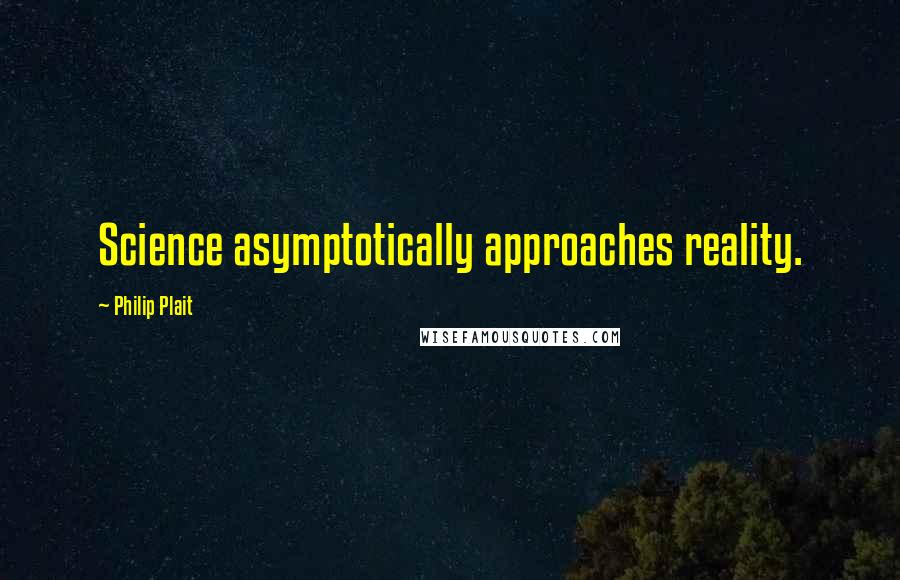 Philip Plait quotes: Science asymptotically approaches reality.